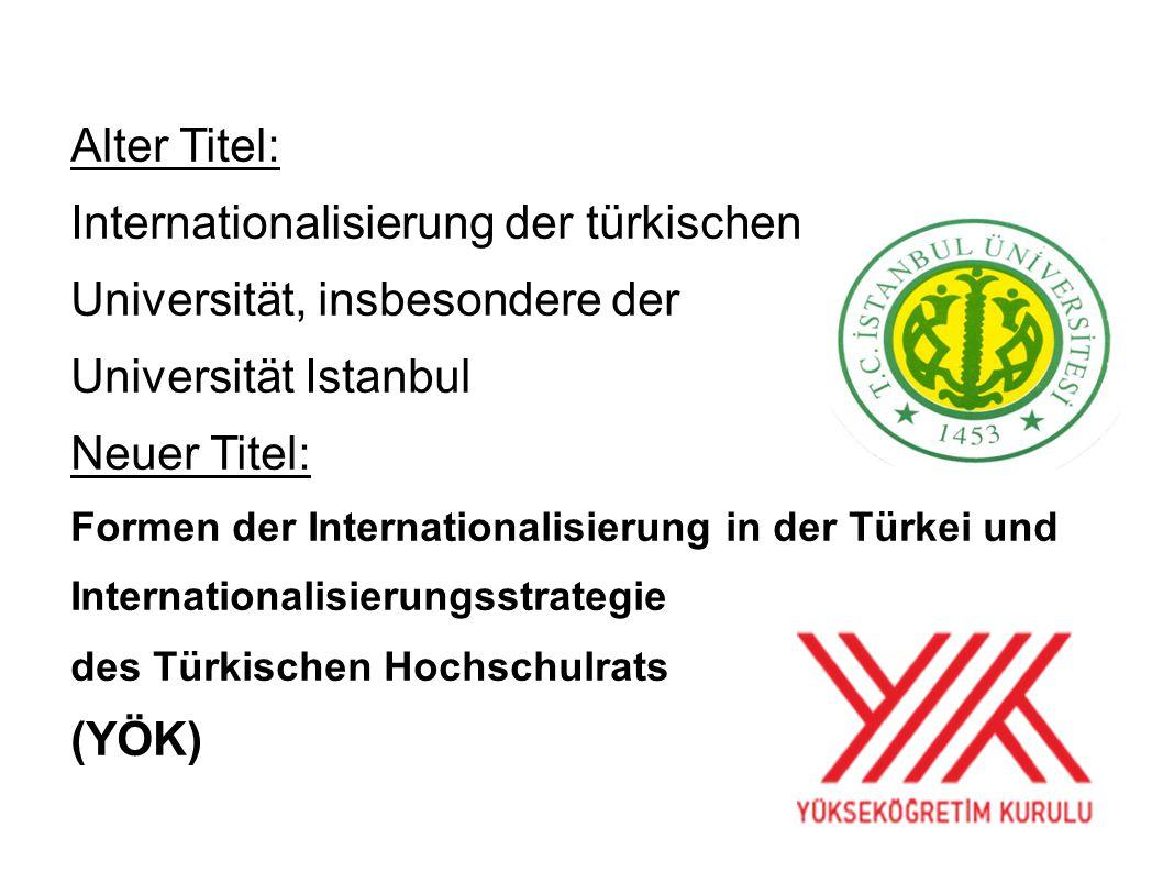 Alter Titel: Internationalisierung der türkischen Universität, insbesondere der Universität Istanbul Neuer Titel: Formen der Internationalisierung in der Türkei und Internationalisierungsstrategie des Türkischen Hochschulrats (YÖK)