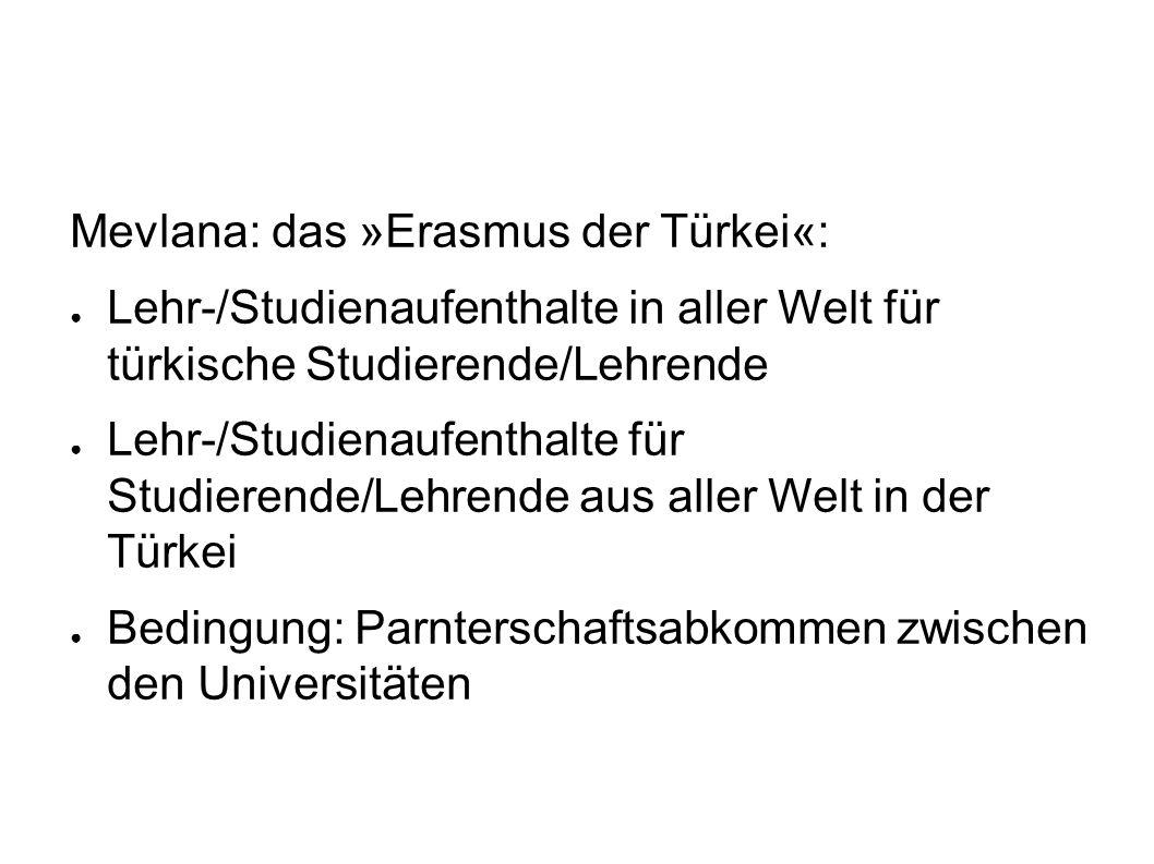 Mevlana: das »Erasmus der Türkei«: ● Lehr-/Studienaufenthalte in aller Welt für türkische Studierende/Lehrende ● Lehr-/Studienaufenthalte für Studierende/Lehrende aus aller Welt in der Türkei ● Bedingung: Parnterschaftsabkommen zwischen den Universitäten
