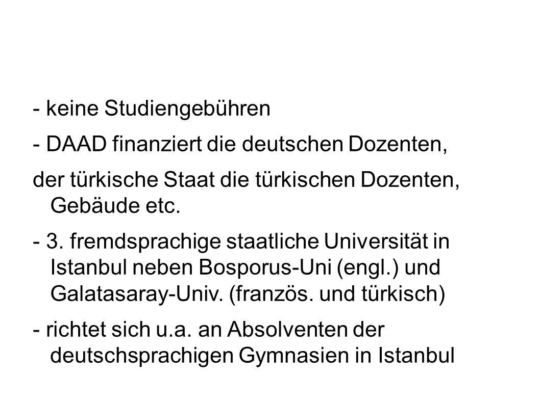 - keine Studiengebühren - DAAD finanziert die deutschen Dozenten, der türkische Staat die türkischen Dozenten, Gebäude etc. - 3. fremdsprachige staatl