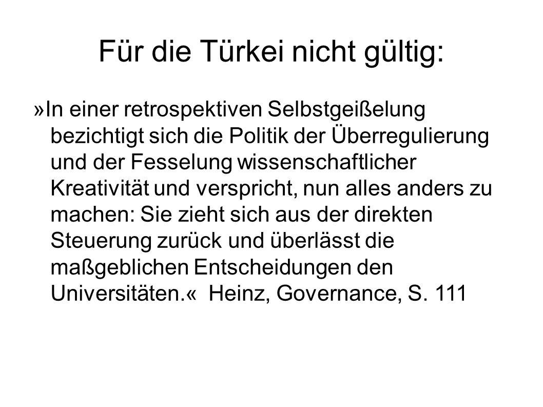 Für die Türkei nicht gültig: »In einer retrospektiven Selbstgeißelung bezichtigt sich die Politik der Überregulierung und der Fesselung wissenschaftlicher Kreativität und verspricht, nun alles anders zu machen: Sie zieht sich aus der direkten Steuerung zurück und überlässt die maßgeblichen Entscheidungen den Universitäten.« Heinz, Governance, S.