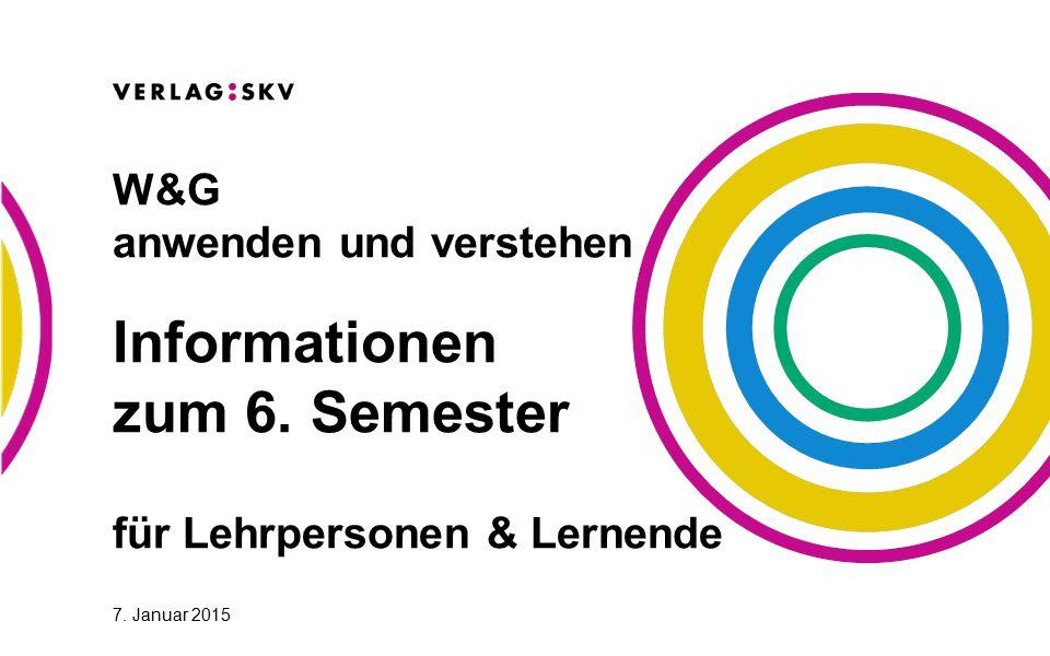 7. Januar 2015 W&G anwenden und verstehen Informationen zum 6. Semester für Lehrpersonen & Lernende