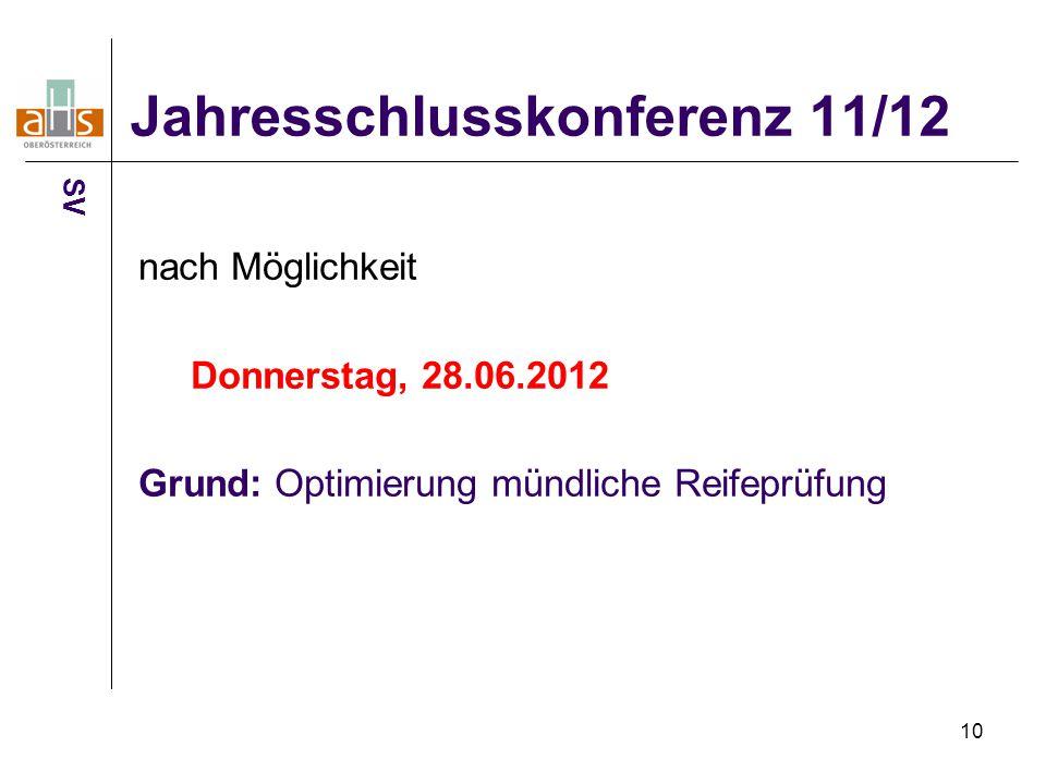 10 Jahresschlusskonferenz 11/12 nach Möglichkeit Donnerstag, 28.06.2012 Grund: Optimierung mündliche Reifeprüfung SV