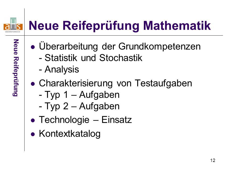 12 Neue Reifeprüfung Mathematik Überarbeitung der Grundkompetenzen - Statistik und Stochastik - Analysis Charakterisierung von Testaufgaben - Typ 1 – Aufgaben - Typ 2 – Aufgaben Technologie – Einsatz Kontextkatalog Neue Reifeprüfung