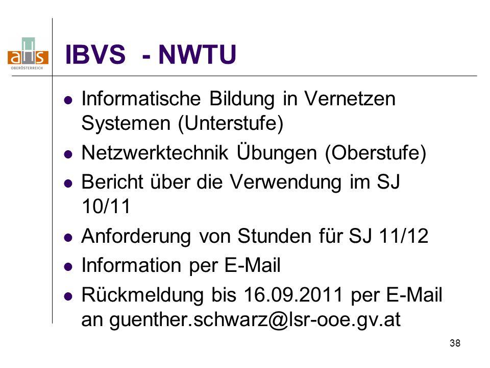38 IBVS - NWTU Informatische Bildung in Vernetzen Systemen (Unterstufe) Netzwerktechnik Übungen (Oberstufe) Bericht über die Verwendung im SJ 10/11 Anforderung von Stunden für SJ 11/12 Information per E-Mail Rückmeldung bis 16.09.2011 per E-Mail an guenther.schwarz@lsr-ooe.gv.at