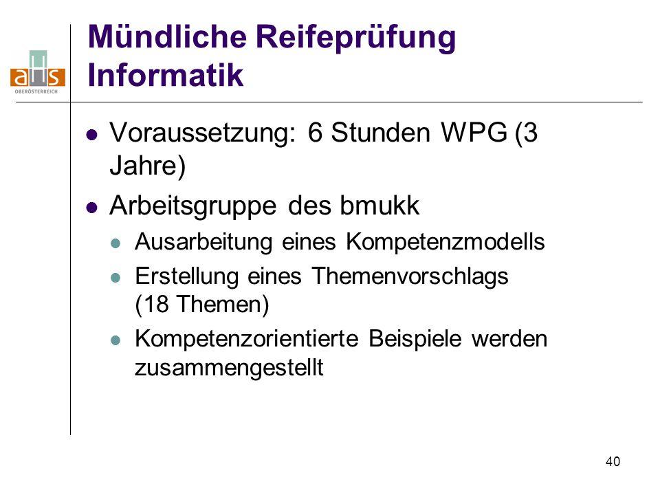 40 Mündliche Reifeprüfung Informatik Voraussetzung: 6 Stunden WPG (3 Jahre) Arbeitsgruppe des bmukk Ausarbeitung eines Kompetenzmodells Erstellung eines Themenvorschlags (18 Themen) Kompetenzorientierte Beispiele werden zusammengestellt