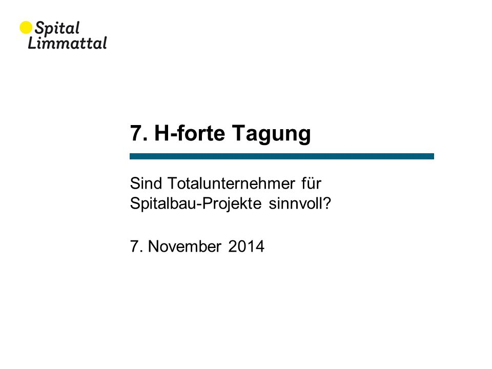 7. H-forte Tagung Sind Totalunternehmer für Spitalbau-Projekte sinnvoll? 7. November 2014