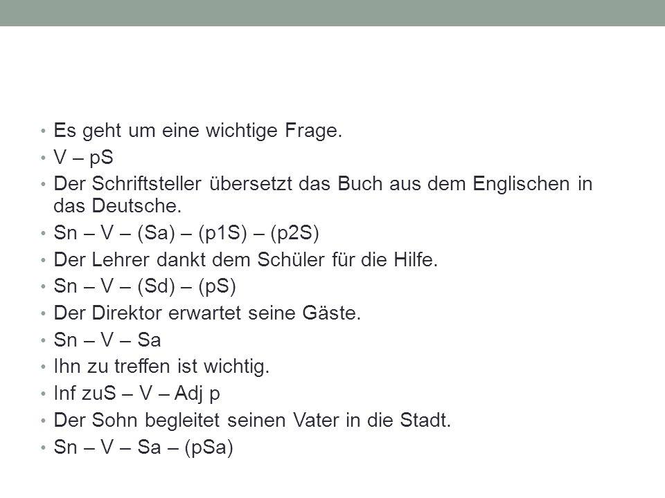 Es geht um eine wichtige Frage. V – pS Der Schriftsteller übersetzt das Buch aus dem Englischen in das Deutsche. Sn – V – (Sa) – (p1S) – (p2S) Der Leh