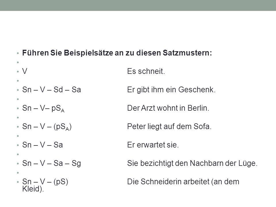 Führen Sie Beispielsätze an zu diesen Satzmustern: VEs schneit. Sn – V – Sd – SaEr gibt ihm ein Geschenk. Sn – V– pS A Der Arzt wohnt in Berlin. Sn –
