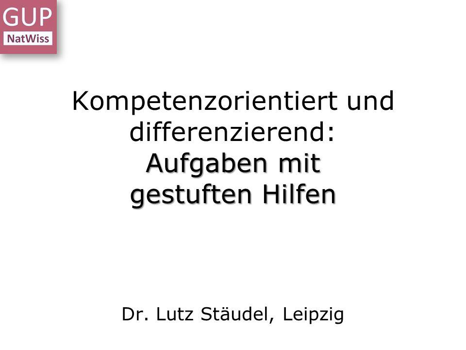 Aufgaben mit gestuften Hilfen Kompetenzorientiert und differenzierend: Aufgaben mit gestuften Hilfen Dr. Lutz Stäudel, Leipzig