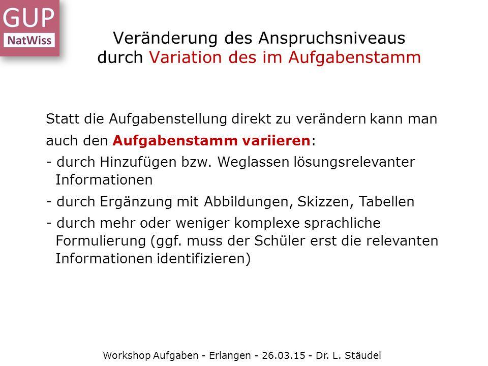 Veränderung des Anspruchsniveaus durch Variation des im Aufgabenstamm Workshop Aufgaben - Erlangen - 26.03.15 - Dr. L. Stäudel Statt die Aufgabenstell