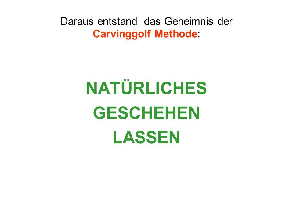 Daraus entstand das Geheimnis der Carvinggolf Methode: NATÜRLICHES GESCHEHEN LASSEN