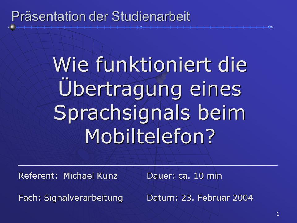 1 Präsentation der Studienarbeit Wie funktioniert die Übertragung eines Sprachsignals beim Mobiltelefon? Referent: Michael Kunz Dauer: ca. 10 min Fach