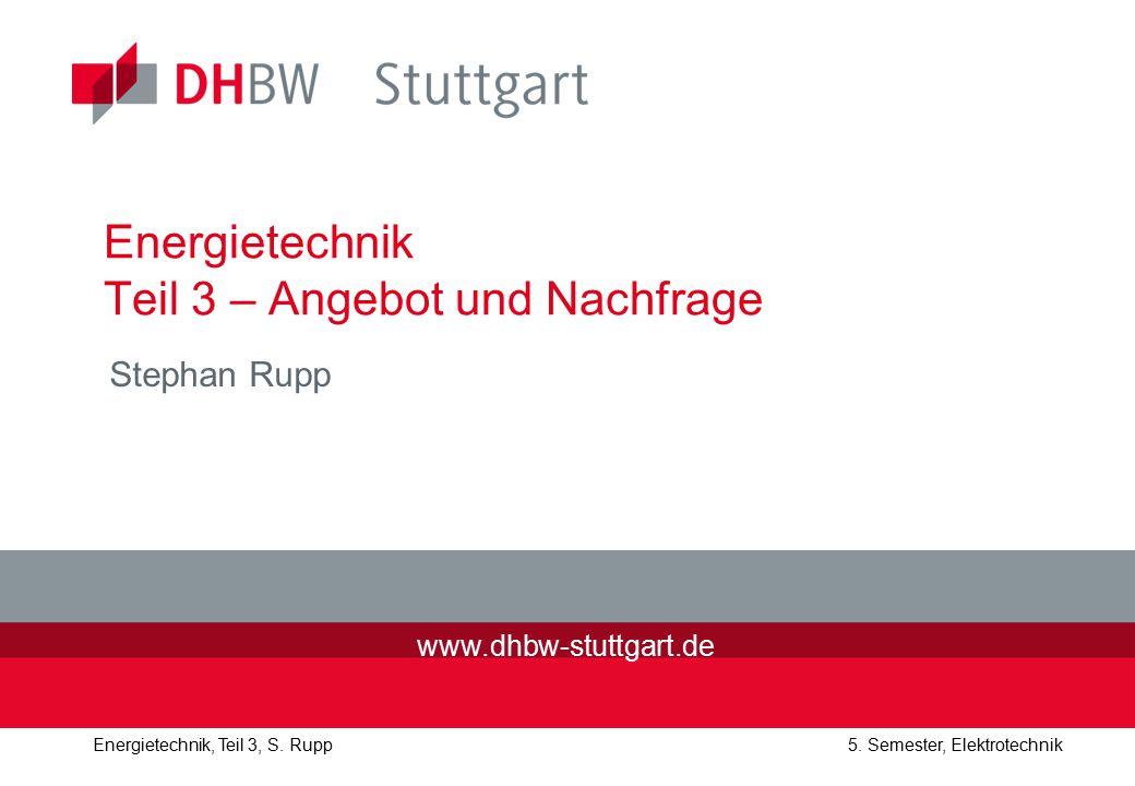 Energietechnik, Teil 3, S. Rupp5. Semester, Elektrotechnik Energietechnik Teil 3 – Angebot und Nachfrage Stephan Rupp www.dhbw-stuttgart.de
