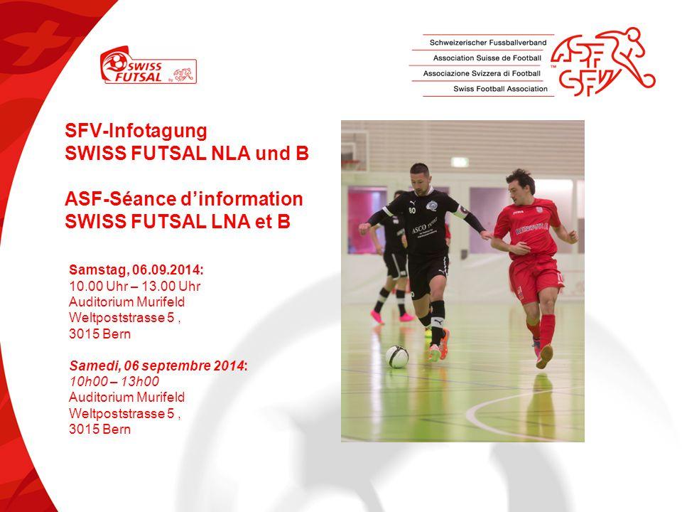 SFV-Infotagung SWISS FUTSAL NLA und B ASF-Séance d'information SWISS FUTSAL LNA et B Samstag, 06.09.2014: 10.00 Uhr – 13.00 Uhr Auditorium Murifeld We