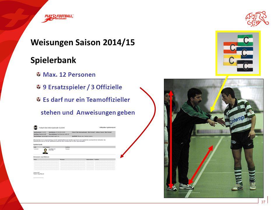 37 Weisungen Saison 2014/15 Spielerbank Max. 12 Personen 9 Ersatzspieler / 3 Offizielle Es darf nur ein Teamoffizieller stehen und Anweisungen geben