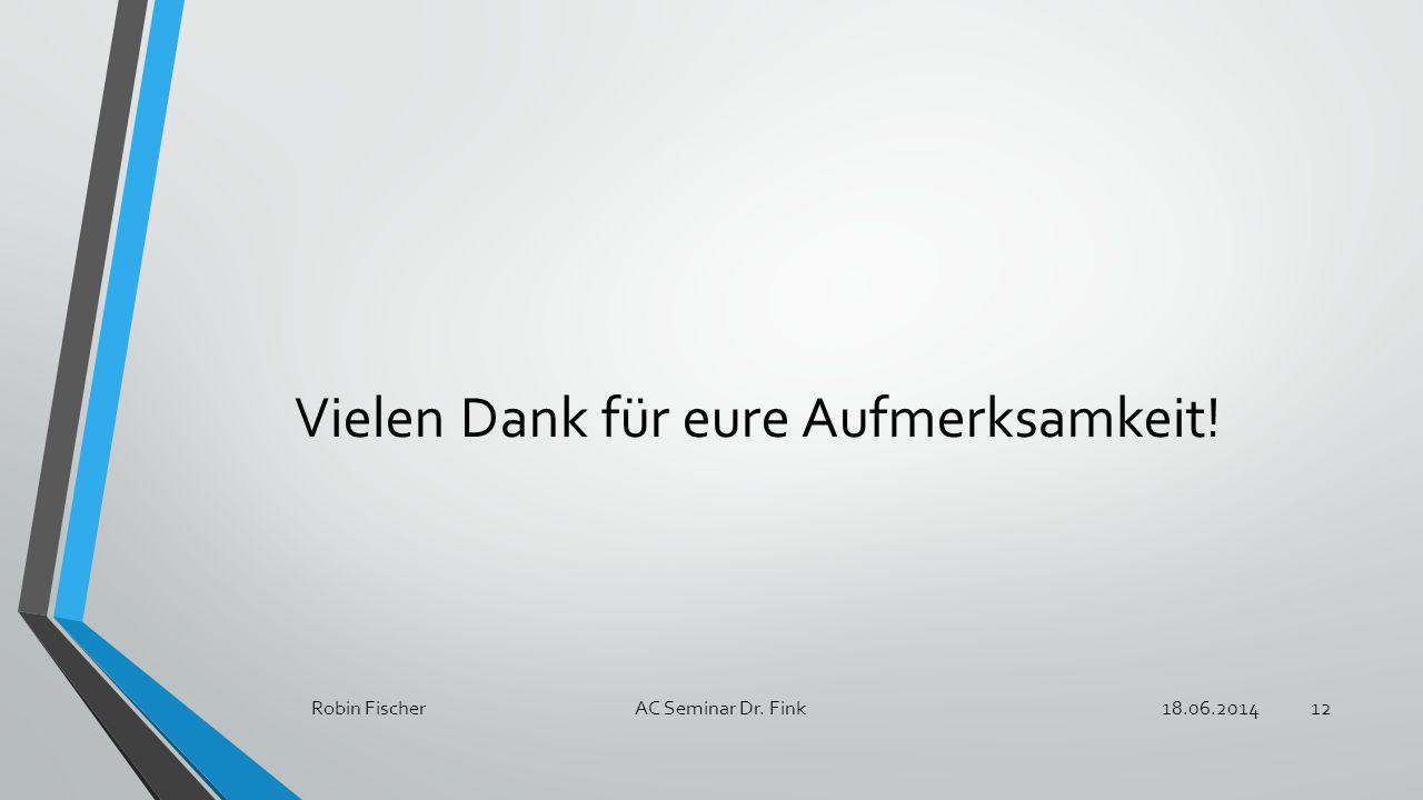 Vielen Dank für eure Aufmerksamkeit! 18.06.2014Robin Fischer AC Seminar Dr. Fink12