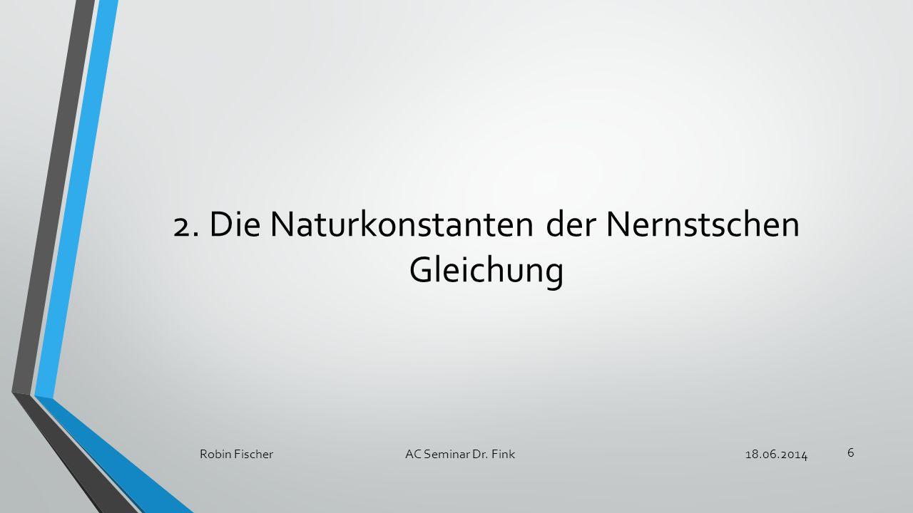 2. Die Naturkonstanten der Nernstschen Gleichung 18.06.2014Robin FischerAC Seminar Dr. Fink 6