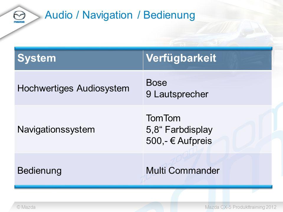 © MazdaMazda CX-5 Produkttraining 2012 Audio / Navigation / Bedienung SystemVerfügbarkeit Hochwertiges Audiosystem Bose 9 Lautsprecher Navigationssystem TomTom 5,8 Farbdisplay 500,- € Aufpreis BedienungMulti Commander