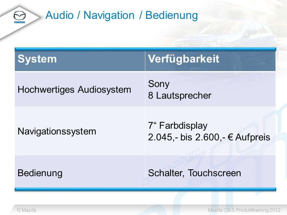 © MazdaMazda CX-5 Produkttraining 2012 Audio / Navigation / Bedienung SystemVerfügbarkeit Hochwertiges Audiosystem Sony 8 Lautsprecher Navigationssystem 7 Farbdisplay 2.045,- bis 2.600,- € Aufpreis BedienungSchalter, Touchscreen