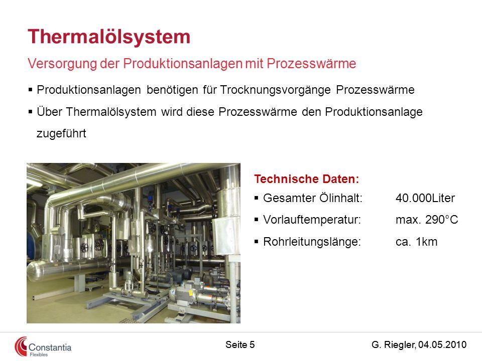 G. Riegler, 04.05.2010Seite 5 Thermalölsystem Versorgung der Produktionsanlagen mit Prozesswärme Technische Daten:  Gesamter Ölinhalt:40.000Liter  V