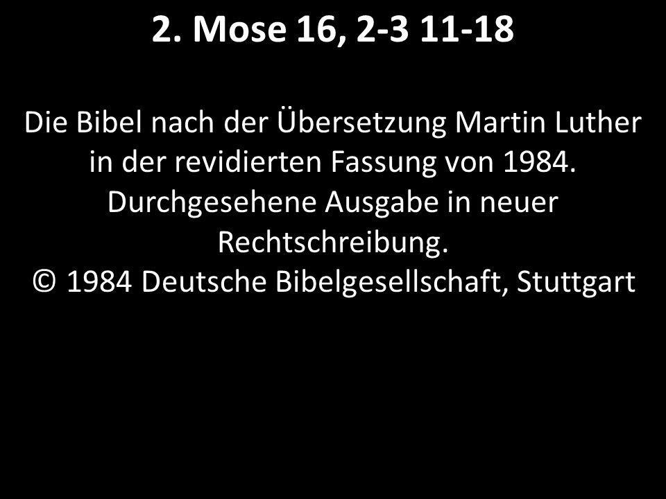 2. Mose 16, 2-3 11-18 Die Bibel nach der Übersetzung Martin Luther in der revidierten Fassung von 1984. Durchgesehene Ausgabe in neuer Rechtschreibung