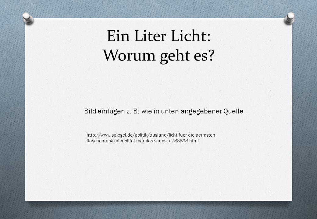 Ein Liter Licht: Worum geht es? http://www.spiegel.de/politik/ausland/licht-fuer-die-aermsten- flaschentrick-erleuchtet-manilas-slums-a-783898.html Bi