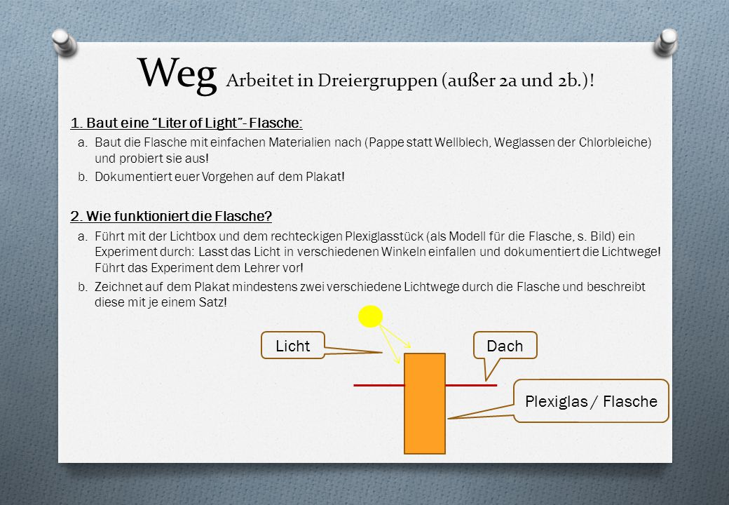 """Weg Arbeitet in Dreiergruppen (außer 2a und 2b.)! 1. Baut eine """"Liter of Light""""- Flasche: a.Baut die Flasche mit einfachen Materialien nach (Pappe sta"""