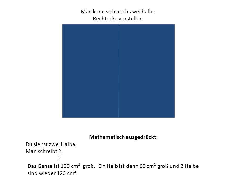 Man kann sich auch zwei halbe Rechtecke vorstellen Mathematisch ausgedrückt: Du siehst zwei Halbe. Man schreibt 2 2 Das Ganze ist 120 cm² groß. Ein Ha