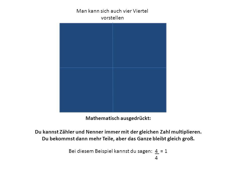 Man kann sich auch vier Viertel vorstellen Mathematisch ausgedrückt: Du kannst Zähler und Nenner immer mit der gleichen Zahl multiplieren. Du bekommst
