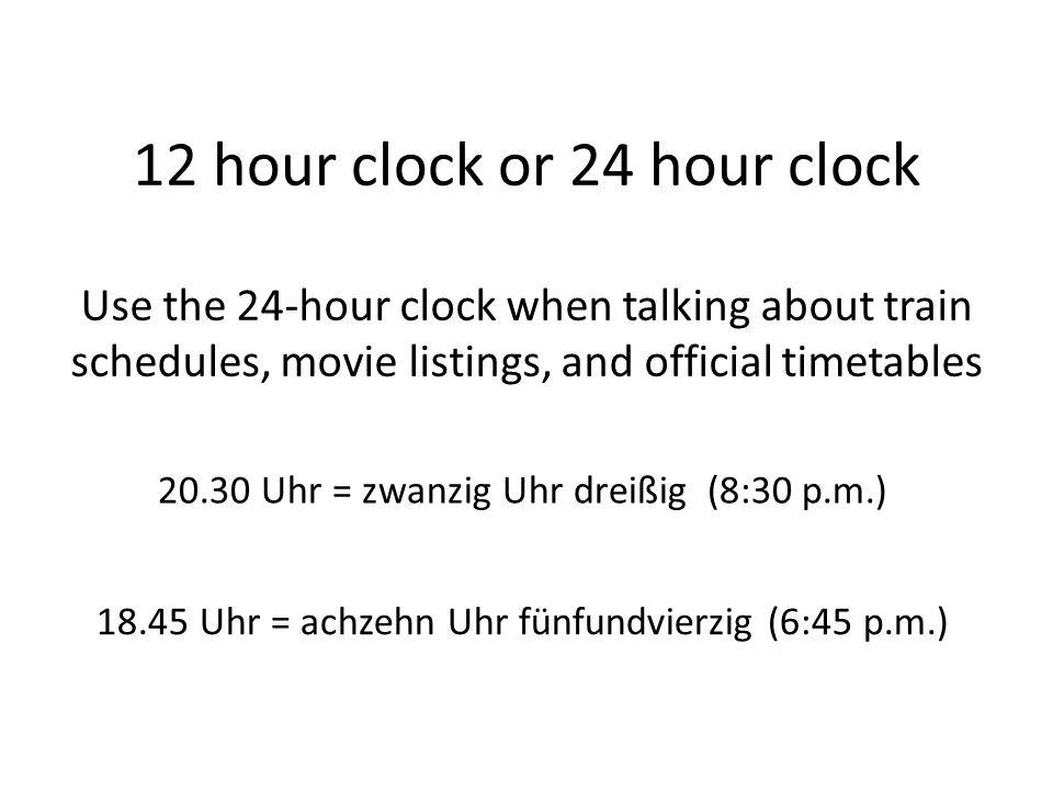 12 hour clock or 24 hour clock Use the 24-hour clock when talking about train schedules, movie listings, and official timetables 20.30 Uhr = zwanzig Uhr dreißig (8:30 p.m.) 18.45 Uhr = achzehn Uhr fünfundvierzig (6:45 p.m.)