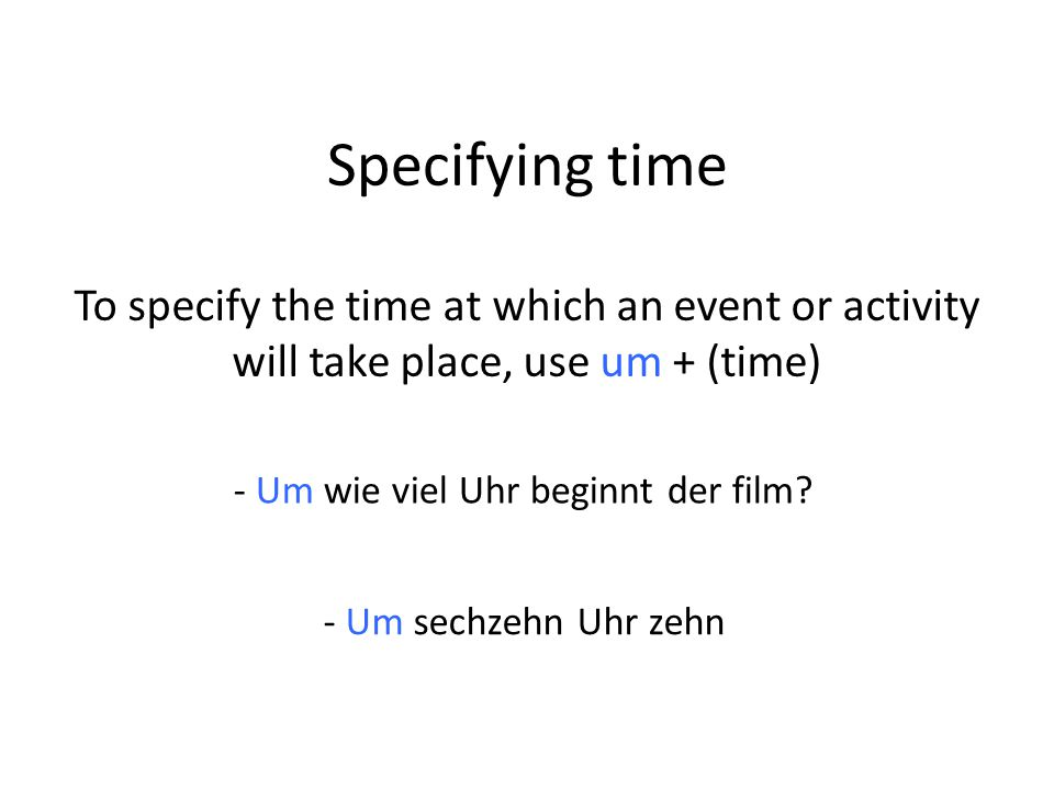 Specifying time To specify the time at which an event or activity will take place, use um + (time) - Um wie viel Uhr beginnt der film.