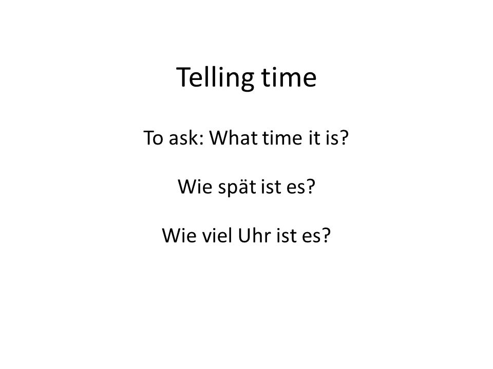 Telling time To ask: What time it is Wie spät ist es Wie viel Uhr ist es