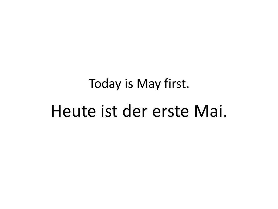 Heute ist der erste Mai. Today is May first.