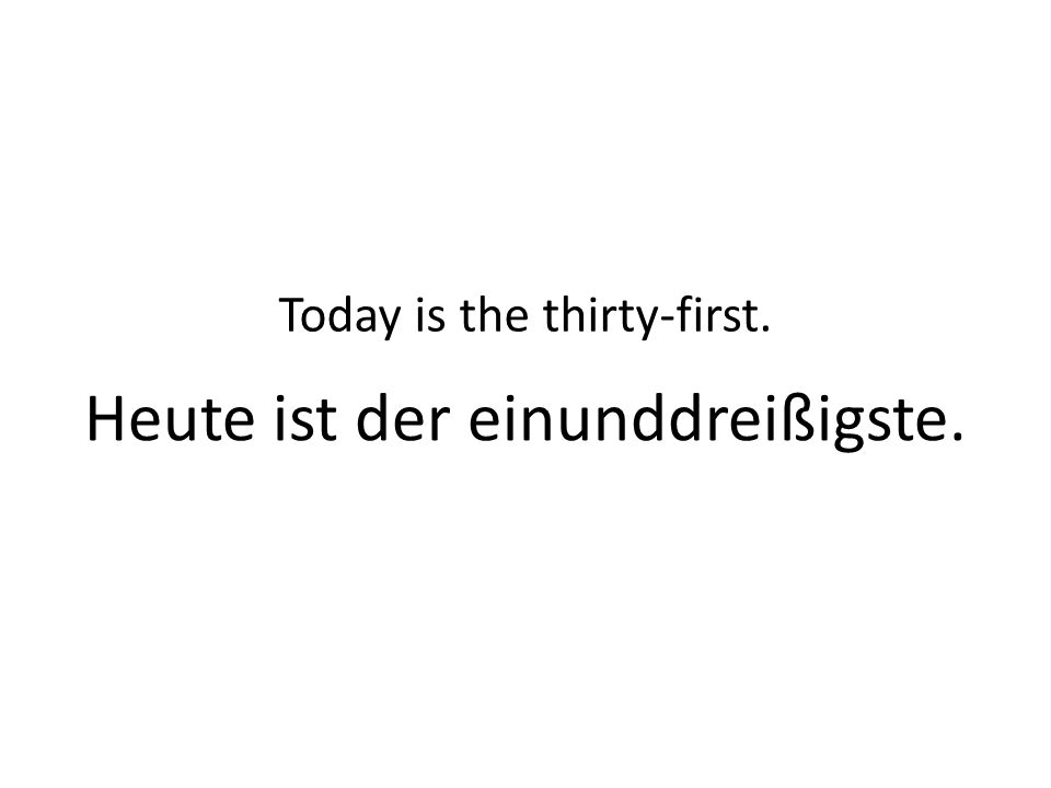 Heute ist der einunddreißigste. Today is the thirty-first.