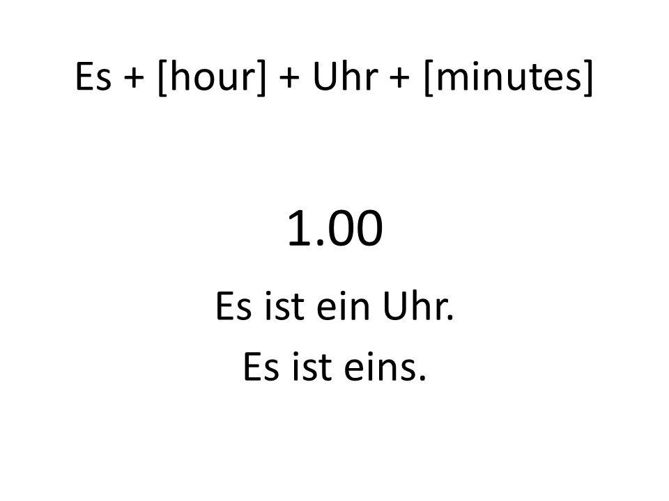 Es + [hour] + Uhr + [minutes] 1.00 Es ist ein Uhr. Es ist eins.