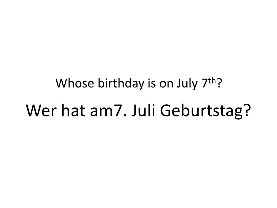 Wer hat am7. Juli Geburtstag Whose birthday is on July 7 th