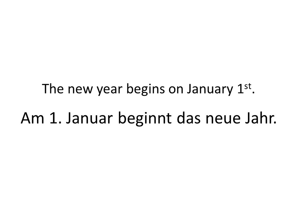 Am 1. Januar beginnt das neue Jahr. The new year begins on January 1 st.