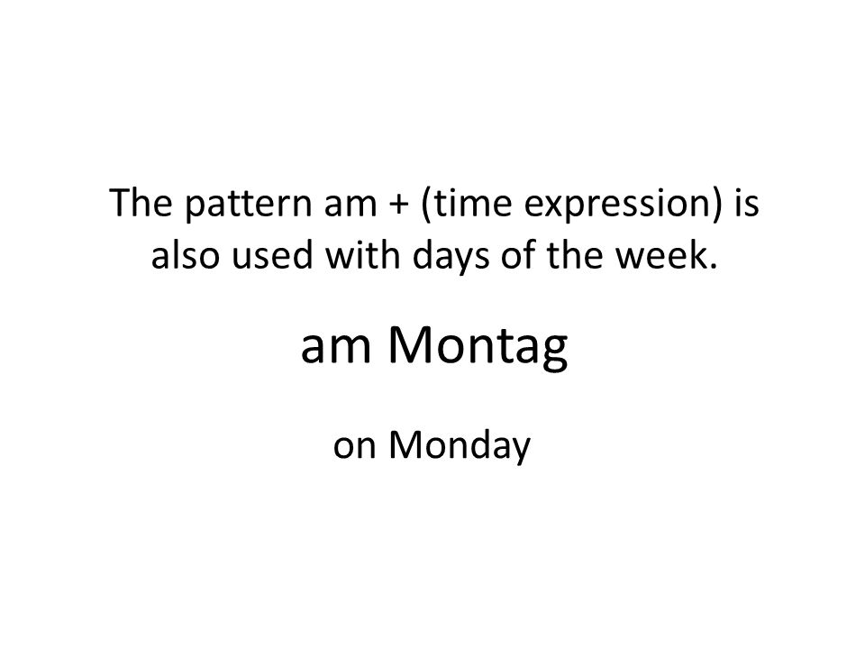am Montag The pattern am + (time expression) is also used with days of the week. on Monday