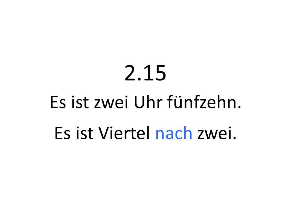 2.15 Es ist Viertel nach zwei. Es ist zwei Uhr fünfzehn.
