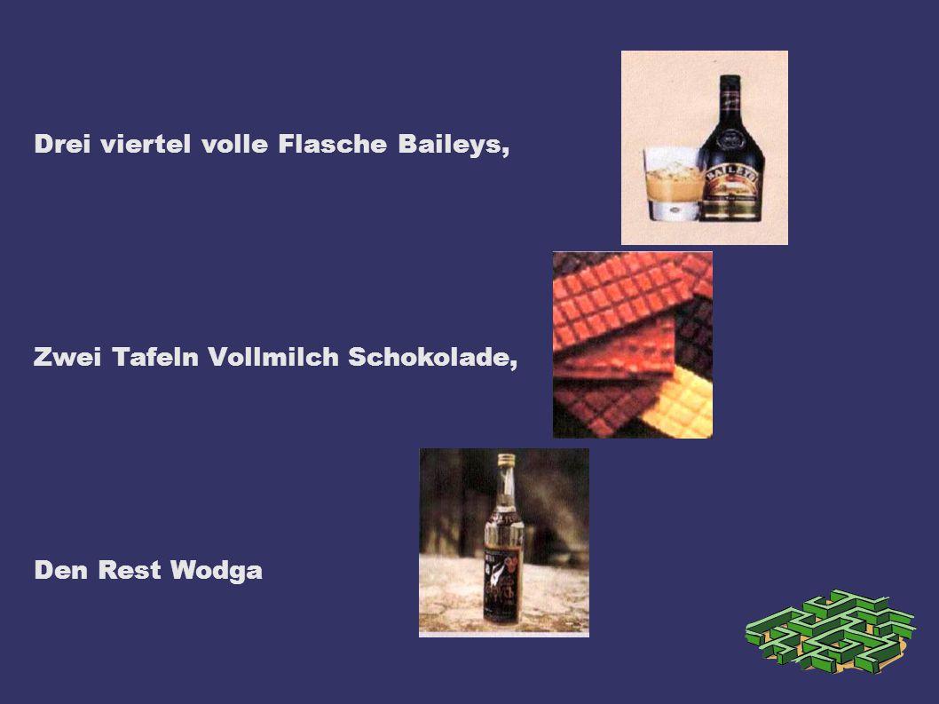 Drei viertel volle Flasche Baileys, Zwei Tafeln Vollmilch Schokolade, Den Rest Wodga