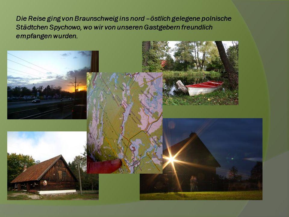 Die Reise ging von Braunschweig ins nord –östlich gelegene polnische Städtchen Spychowo, wo wir von unseren Gastgebern freundlich empfangen wurden.