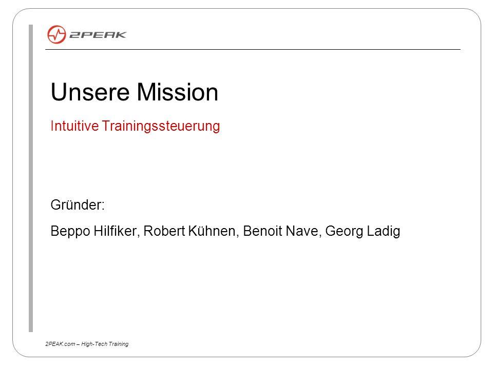 2PEAK.com – High-Tech Training Unsere Mission Intuitive Trainingssteuerung Gründer: Beppo Hilfiker, Robert Kühnen, Benoit Nave, Georg Ladig
