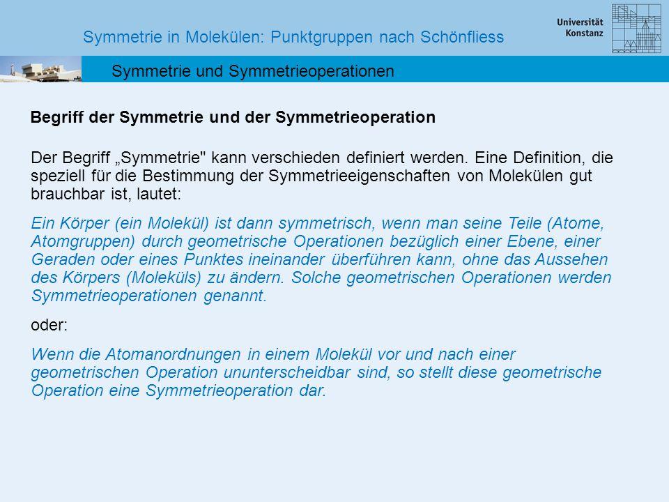 Symmetrie in Molekülen: Punktgruppen nach Schönfliess Symmetrie und Symmetrieoperationen Symmetrieoperation, Symmetrieelement und Symmetriegruppe Zu jeder Symmetrieoperation gibt es mindestens ein zugehöriges Symmetrielement, nämlich den Punkt, die Achse oder die Ebene, an der die betreffende Symmetrieoperation ausgeführt wird.