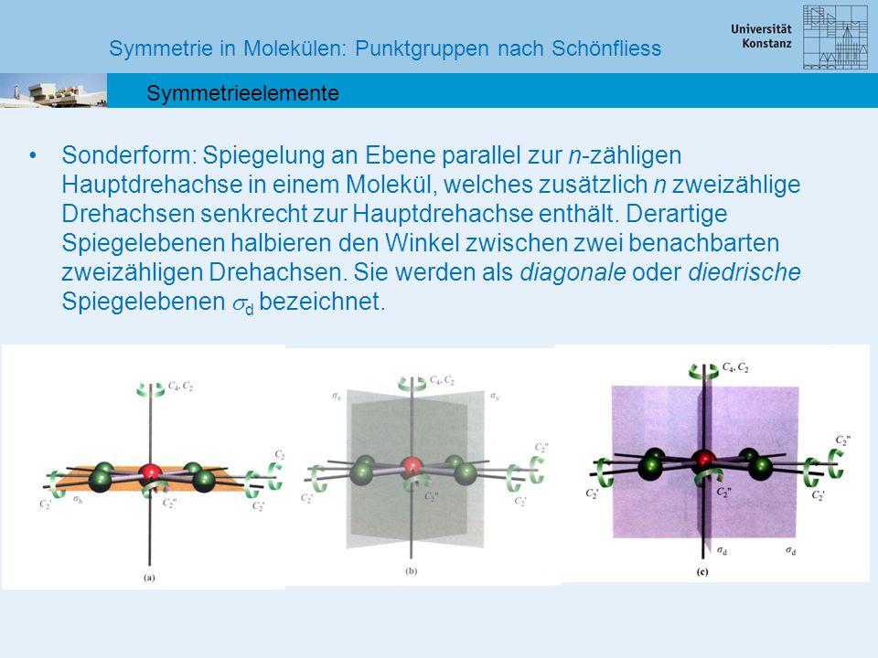 Symmetrie in Molekülen: Punktgruppen nach Schönfliess Symmetrieelemente Drehspiegelung S n Die Drehspiegelung ist eine Kombination aus zwei elementaren Symmetrieoperationen: Die Symmetrieoperation der Drehspiegelung besteht aus einer Drehung um 360°/n an einer Achse mit anschließender Spiegelung an einer zur Achse senkrechten Ebene (oder umgekehrt, Reihenfolge ist vertauschbar).