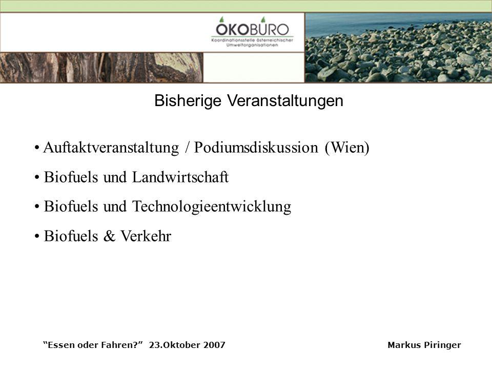 Essen oder Fahren? 23.Oktober 2007Markus Piringer Bisherige Veranstaltungen Auftaktveranstaltung / Podiumsdiskussion (Wien) Biofuels und Landwirtschaft Biofuels und Technologieentwicklung Biofuels & Verkehr