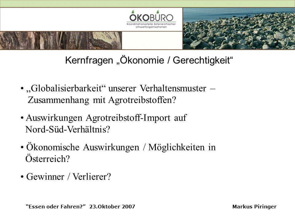"""Essen oder Fahren? 23.Oktober 2007Markus Piringer Kernfragen """"Ökonomie / Gerechtigkeit """"Globalisierbarkeit unserer Verhaltensmuster – Zusammenhang mit Agrotreibstoffen."""