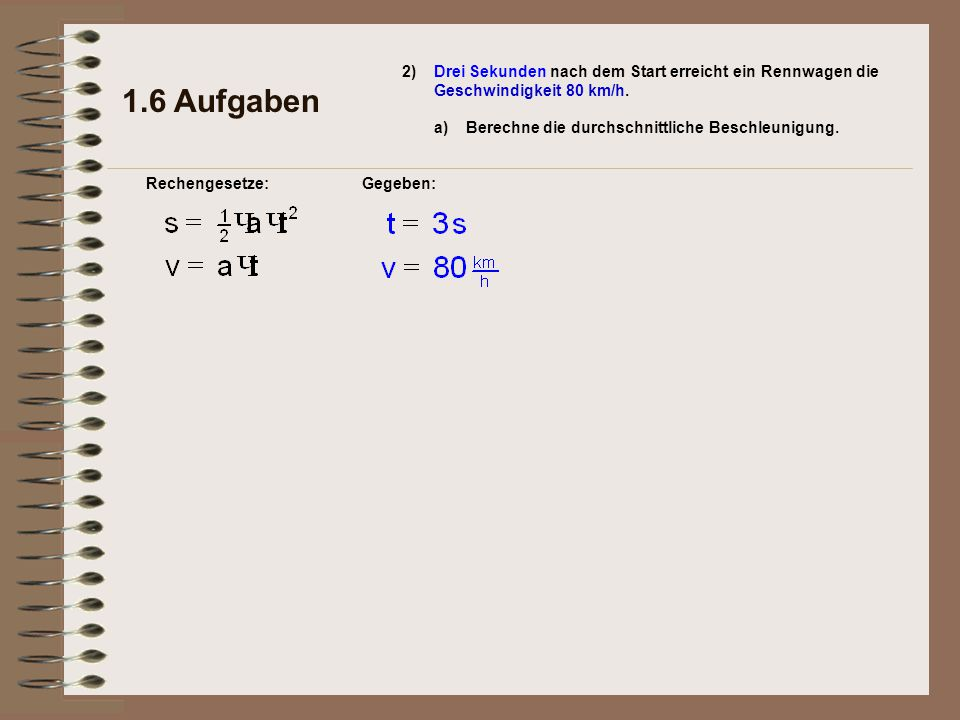 1.6 Aufgaben 2) a)Berechne die durchschnittliche Beschleunigung. Rechengesetze:Gegeben: Drei Sekunden nach dem Start erreicht ein Rennwagen die Geschw