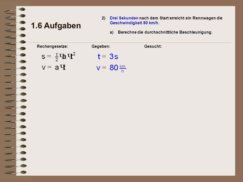 1.6 Aufgaben 2) a)Berechne die durchschnittliche Beschleunigung. Rechengesetze:Gegeben:Gesucht: Drei Sekunden nach dem Start erreicht ein Rennwagen di