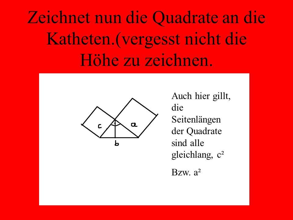 Zeichnet nun die Quadrate an die Katheten.(vergesst nicht die Höhe zu zeichnen. Auch hier gillt, die Seitenlängen der Quadrate sind alle gleichlang, c
