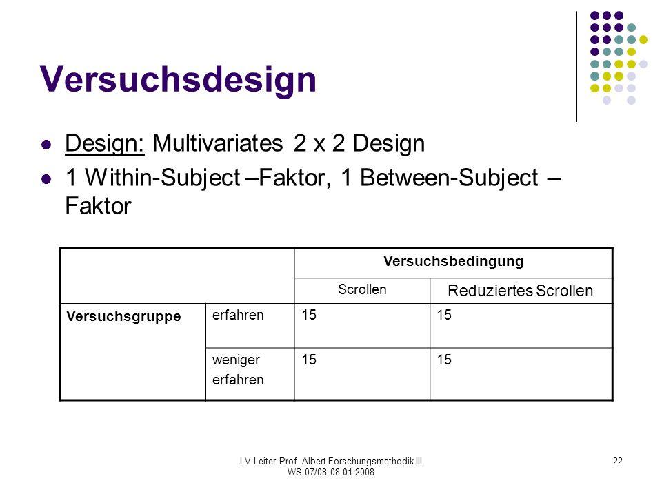 LV-Leiter Prof. Albert Forschungsmethodik III WS 07/08 08.01.2008 22 Versuchsdesign Design: Multivariates 2 x 2 Design 1 Within-Subject –Faktor, 1 Bet